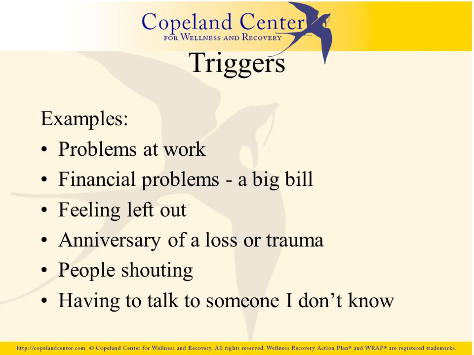 Triggers Examples: Problems at work Financial problems - a big bill