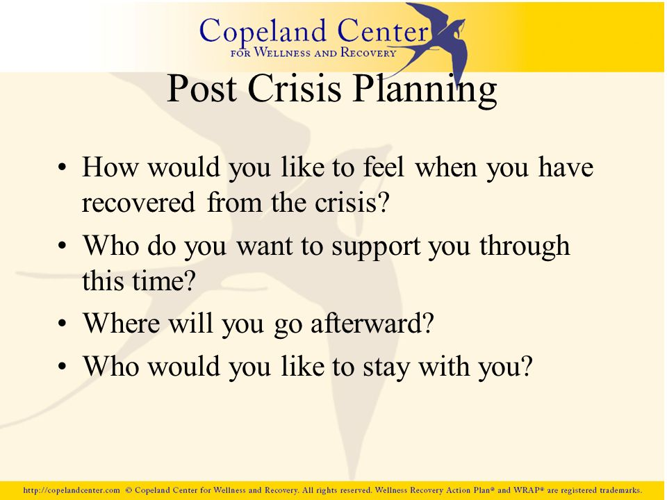 Post Crisis Planning How would you like to feel when you have recovered from the crisis Who do you want to support you through this time