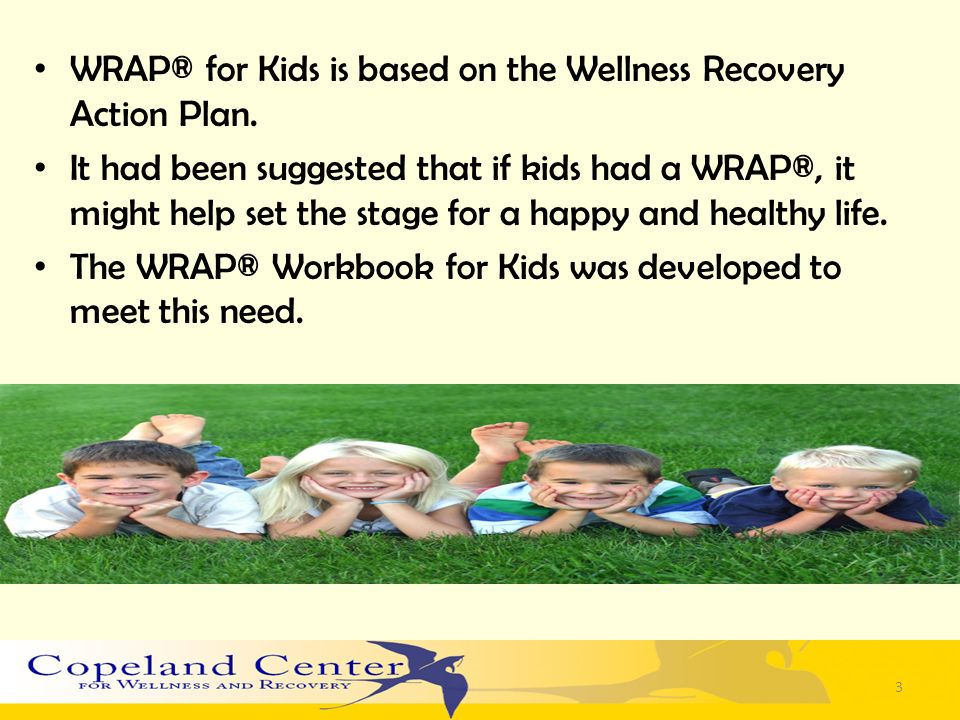 WRAP® for Kids is based on the Wellness Recovery Action Plan.