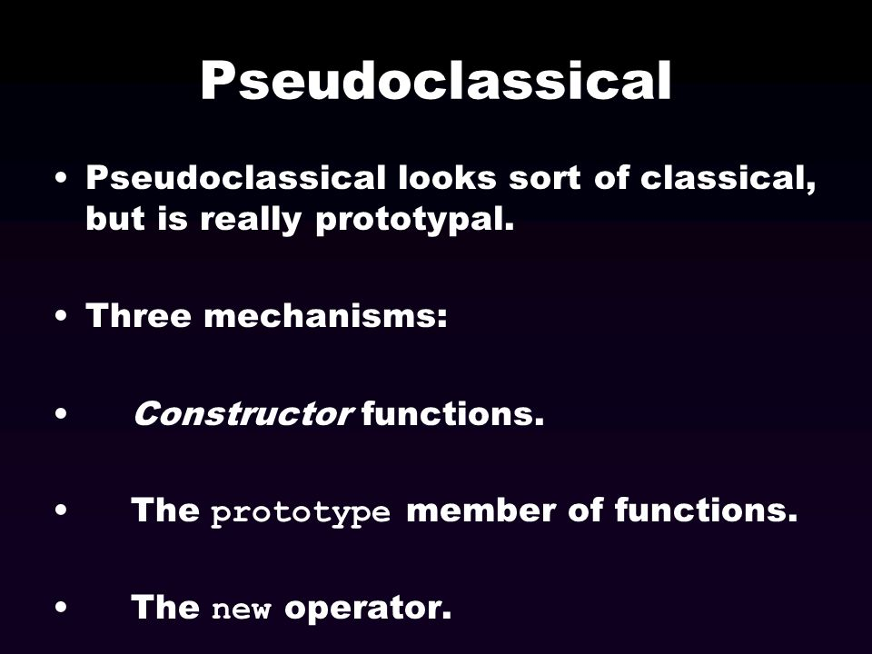 Pseudoclassical Pseudoclassical looks sort of classical, but is really prototypal. Three mechanisms: