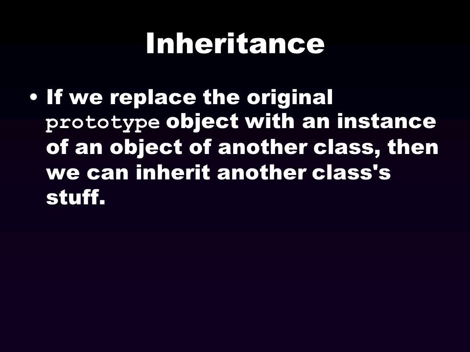 Inheritance If we replace the original prototype object with an instance of an object of another class, then we can inherit another class s stuff.