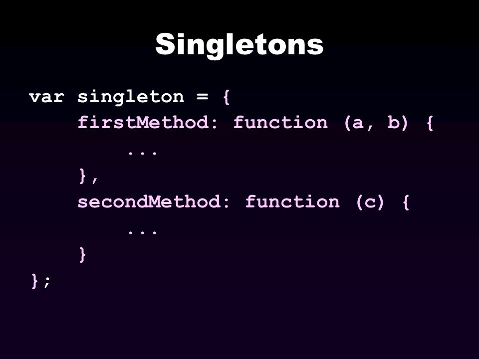 Singletons var singleton = { firstMethod: function (a, b) { ... },