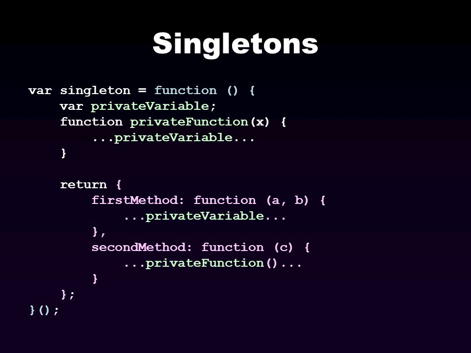 Singletons var singleton = function () { var privateVariable;