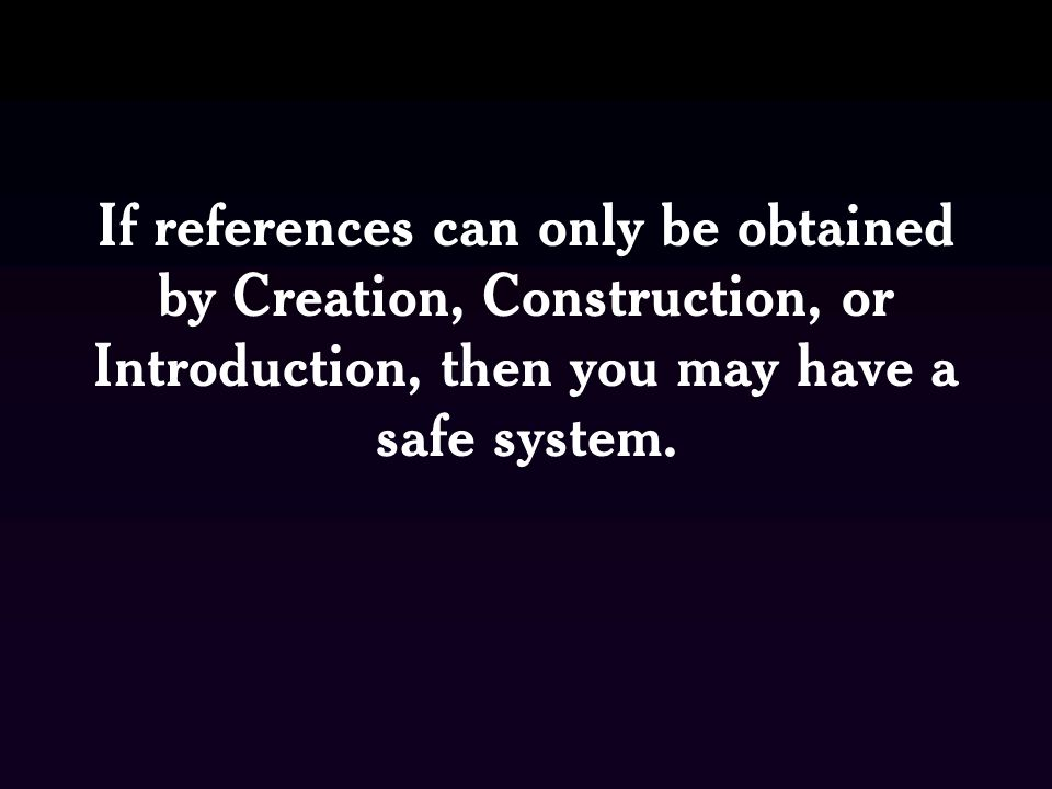 If references can only be obtained by Creation, Construction, or Introduction, then you may have a safe system.