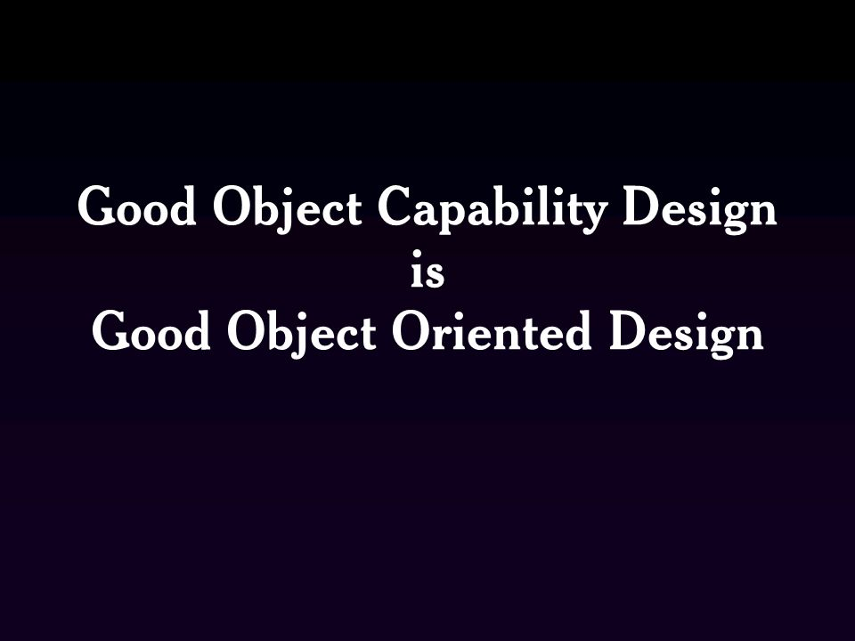 Good Object Capability Design is Good Object Oriented Design
