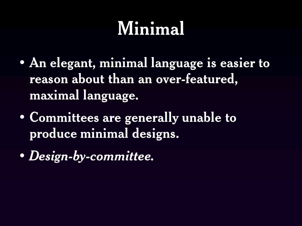 Minimal An elegant, minimal language is easier to reason about than an over-featured, maximal language.