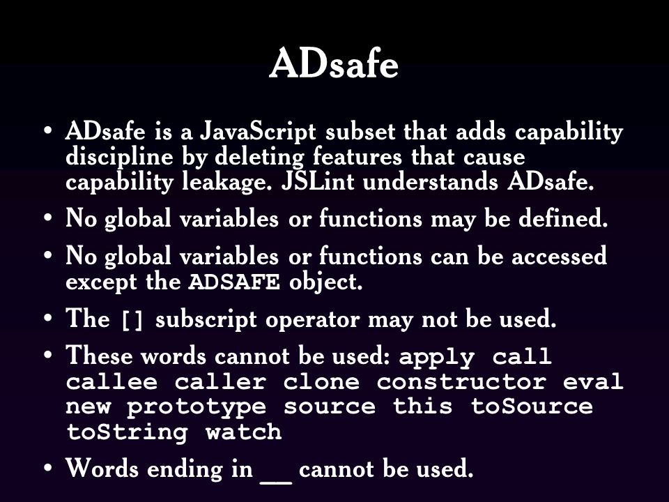 ADsafe ADsafe is a JavaScript subset that adds capability discipline by deleting features that cause capability leakage. JSLint understands ADsafe.
