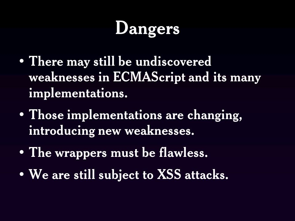Dangers There may still be undiscovered weaknesses in ECMAScript and its many implementations.