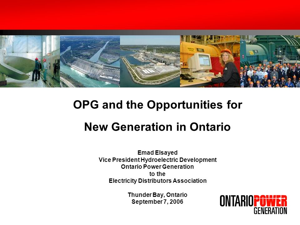 OPG and the Opportunities for New Generation in Ontario Emad Elsayed Vice President Hydroelectric Development Ontario Power Generation to the Electricity Distributors Association Thunder Bay, Ontario September 7, 2006