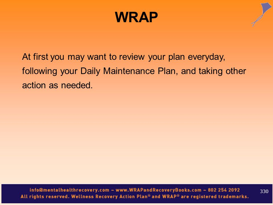 WRAP At first you may want to review your plan everyday, following your Daily Maintenance Plan, and taking other action as needed.