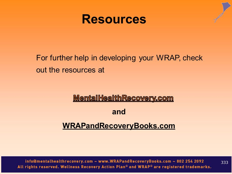 Resources For further help in developing your WRAP, check out the resources at. MentalHealthRecovery.com.