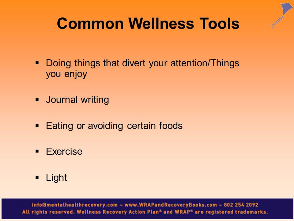 Common Wellness Tools Doing things that divert your attention/Things you enjoy. Journal writing. Eating or avoiding certain foods.