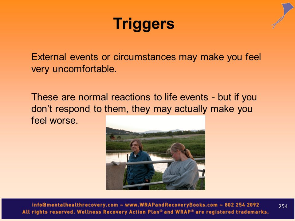 Triggers External events or circumstances may make you feel very uncomfortable.