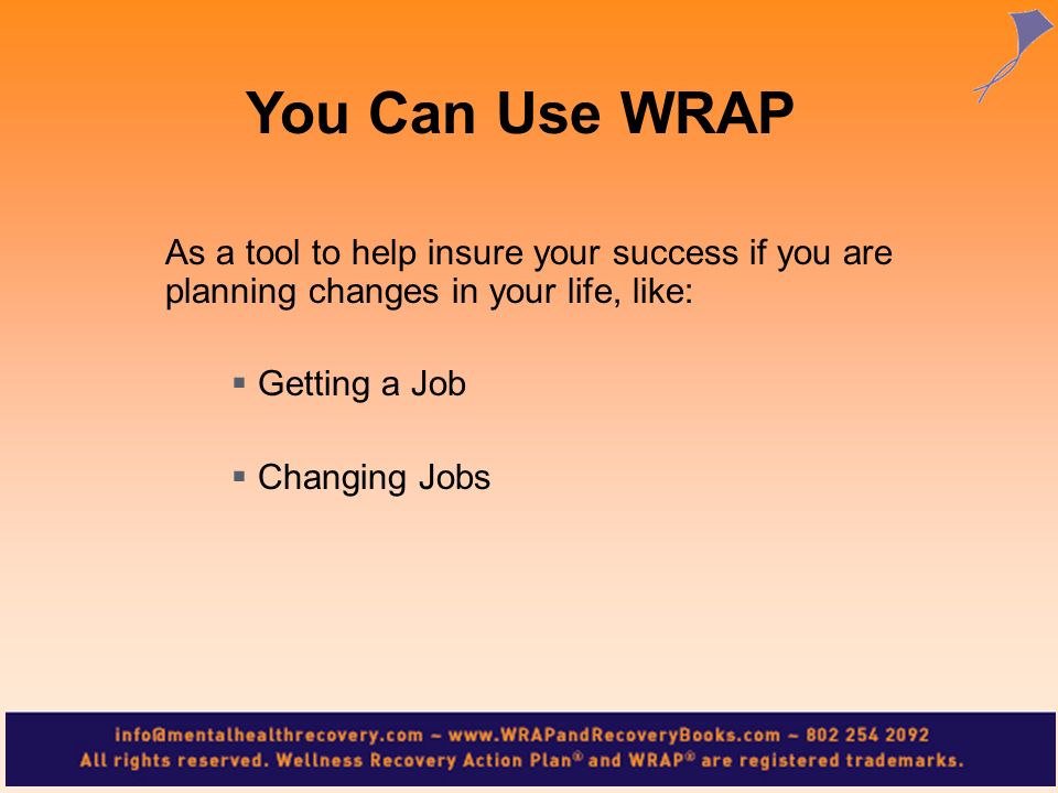 You Can Use WRAP As a tool to help insure your success if you are planning changes in your life, like: