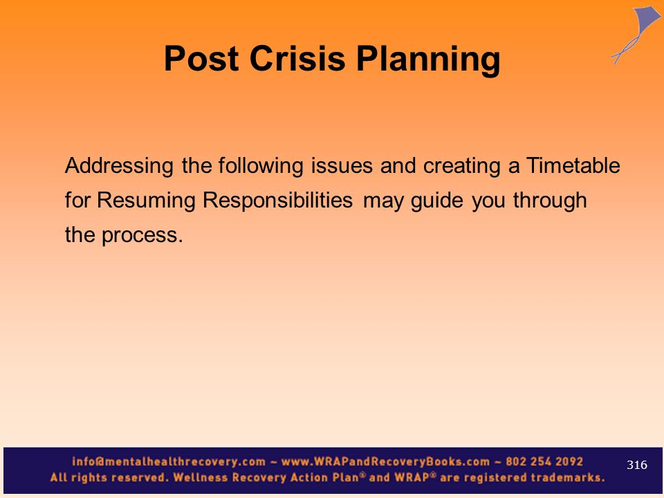 Post Crisis Planning Addressing the following issues and creating a Timetable for Resuming Responsibilities may guide you through the process.