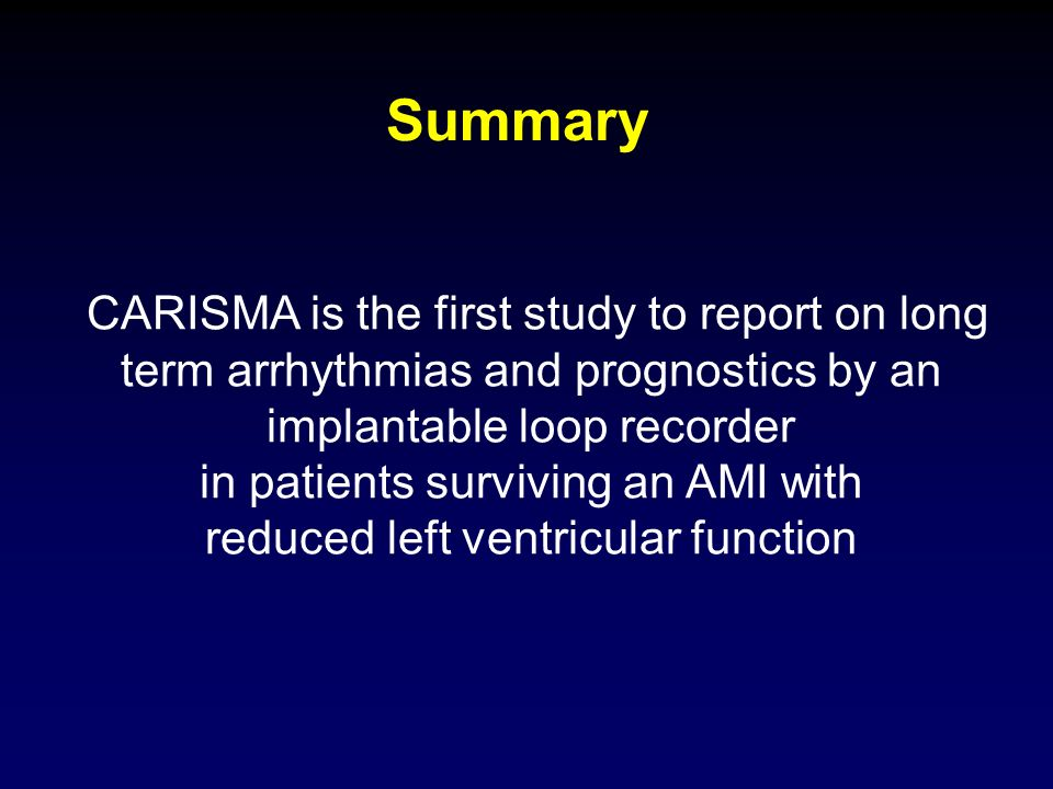 Summary CARISMA is the first study to report on long term arrhythmias and prognostics by an. implantable loop recorder.