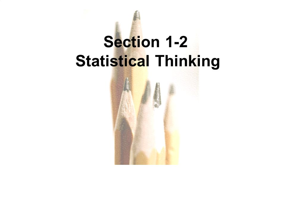 Section 1-2 Statistical Thinking