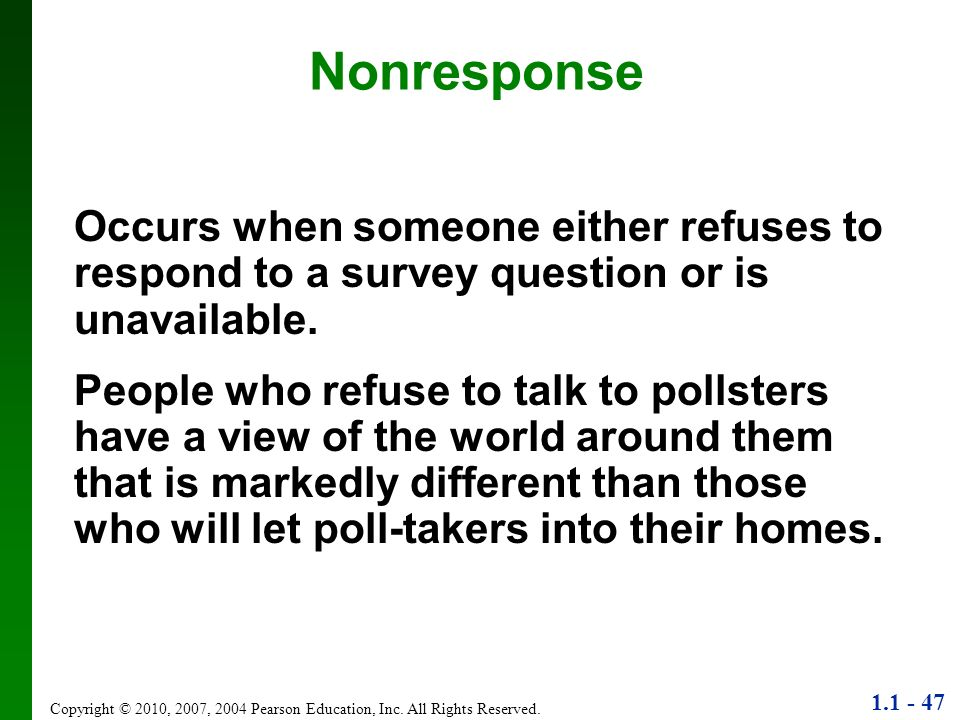 Nonresponse Occurs when someone either refuses to respond to a survey question or is unavailable.