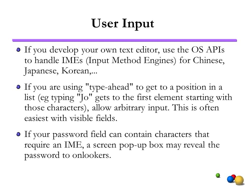 User Input If you develop your own text editor, use the OS APIs to handle IMEs (Input Method Engines) for Chinese, Japanese, Korean,...