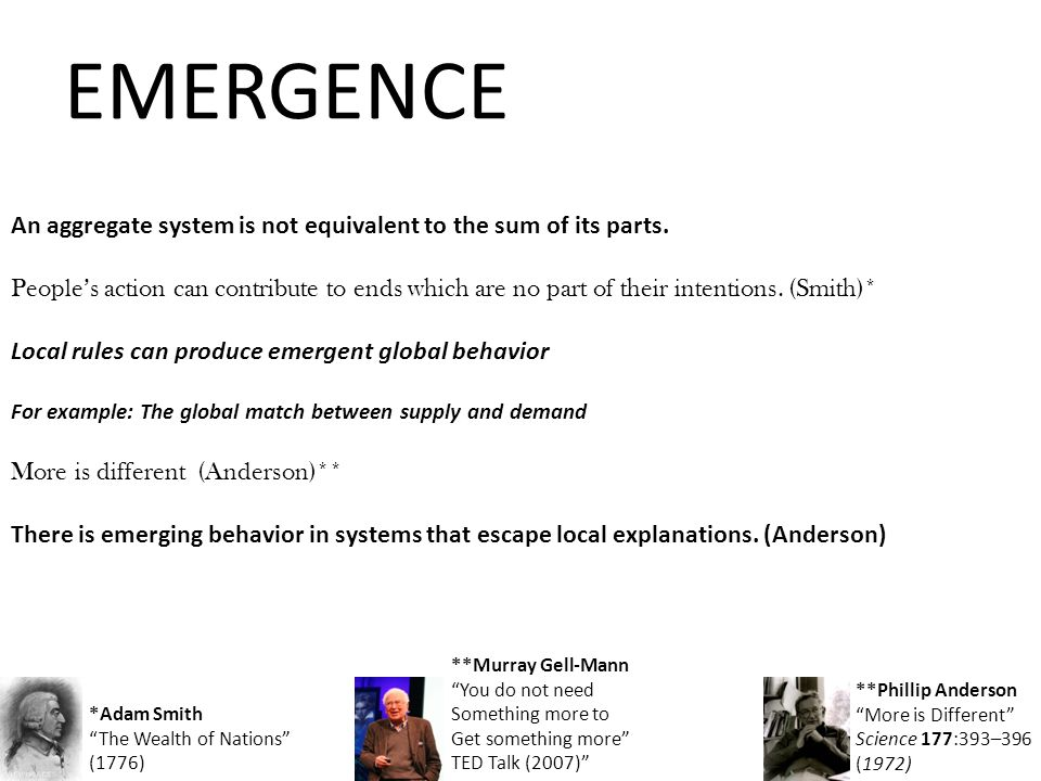 EMERGENCE An aggregate system is not equivalent to the sum of its parts.