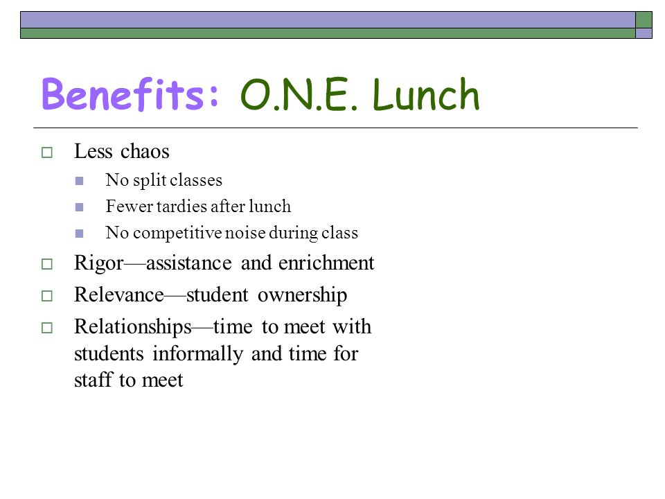 Benefits: O.N.E. Lunch Less chaos Rigor—assistance and enrichment