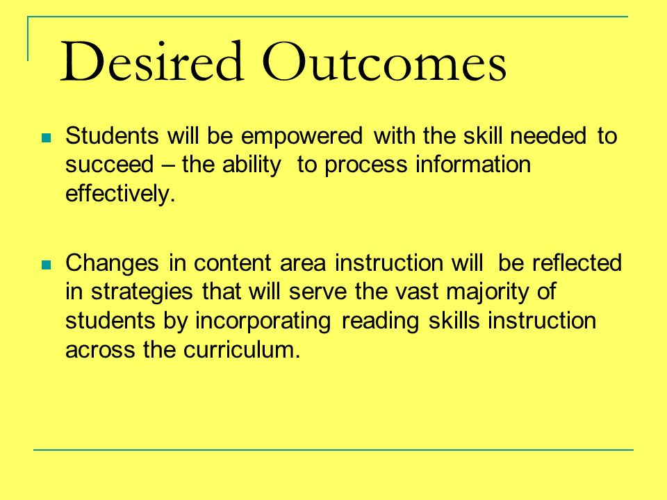 Desired Outcomes Students will be empowered with the skill needed to succeed – the ability to process information effectively.