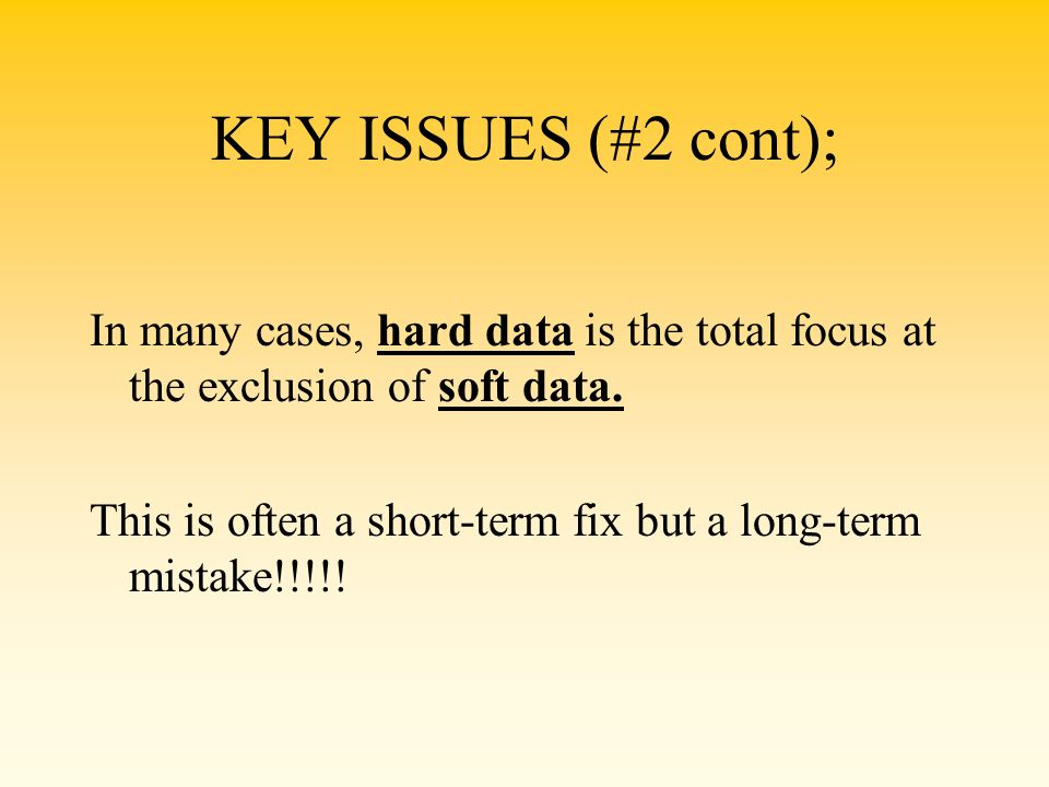 KEY ISSUES (#2 cont); In many cases, hard data is the total focus at the exclusion of soft data.