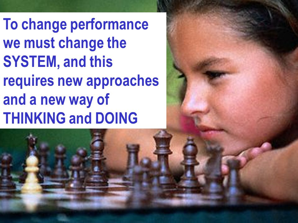 To change performance we must change the SYSTEM, and this requires new approaches and a new way of THINKING and DOING