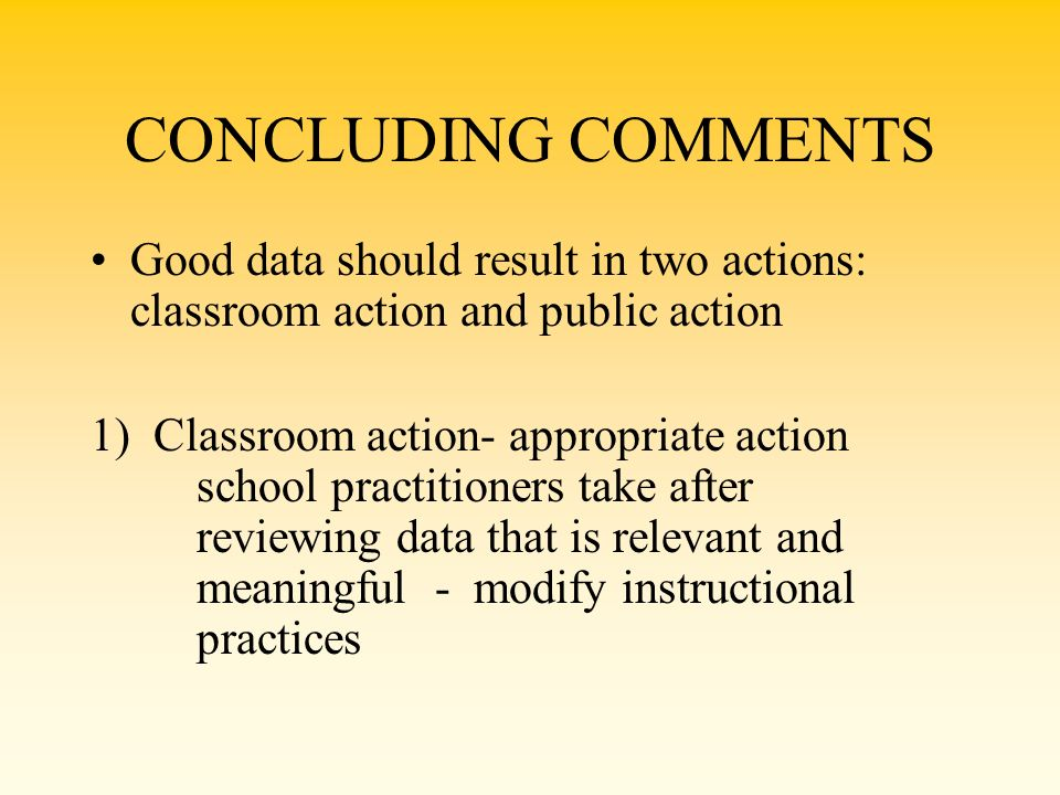 CONCLUDING COMMENTS Good data should result in two actions: classroom action and public action.
