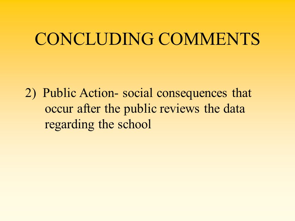 CONCLUDING COMMENTS 2) Public Action- social consequences that occur after the public reviews the data regarding the school.