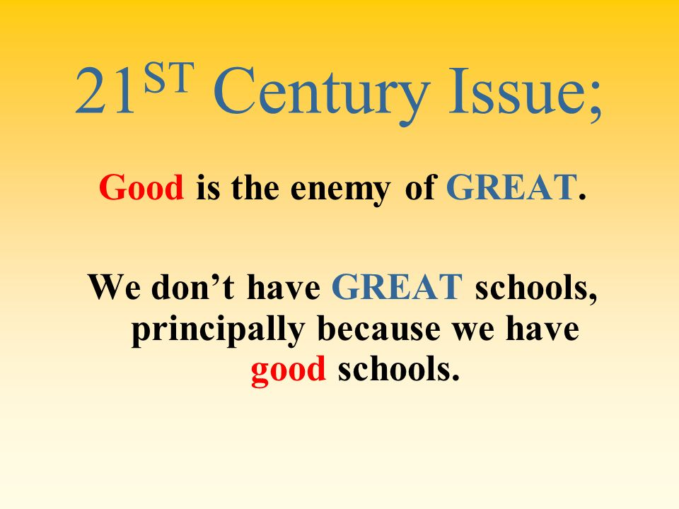 21ST Century Issue; Good is the enemy of GREAT.