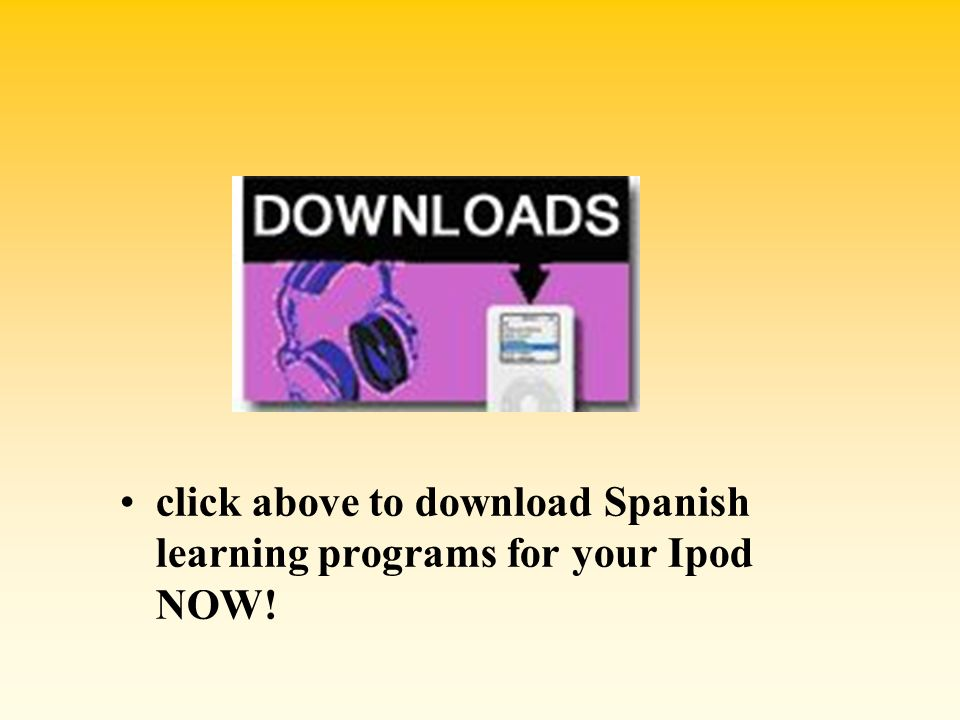 click above to download Spanish learning programs for your Ipod NOW!
