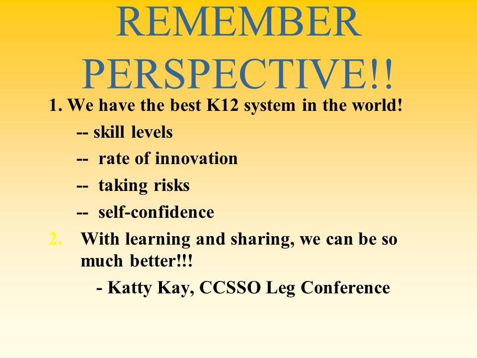 REMEMBER PERSPECTIVE!! 1. We have the best K12 system in the world!