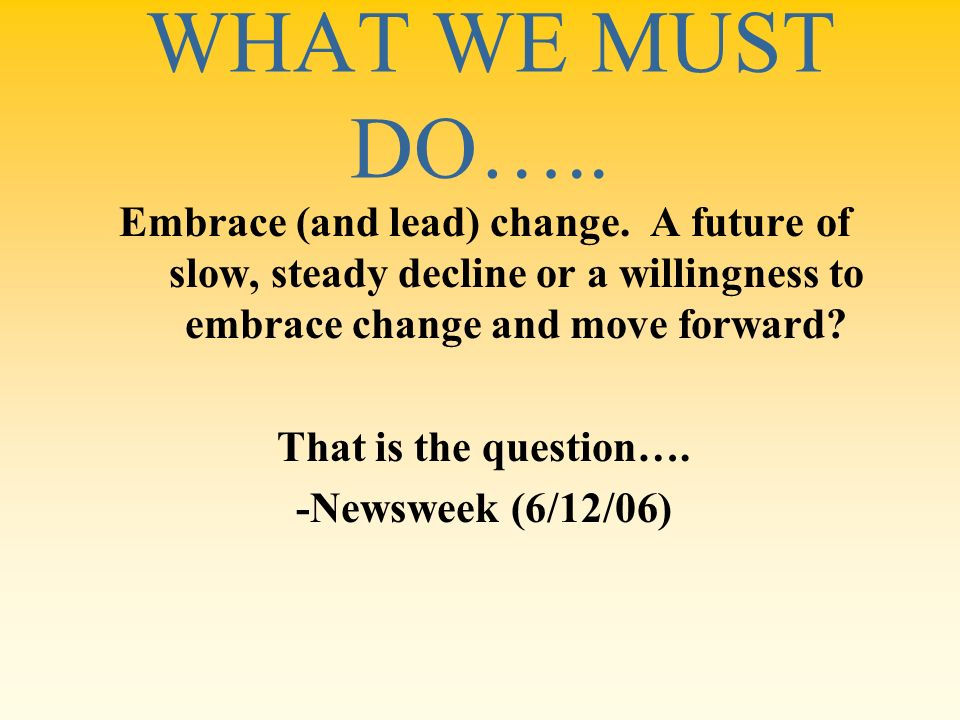 WHAT WE MUST DO….. Embrace (and lead) change. A future of slow, steady decline or a willingness to embrace change and move forward