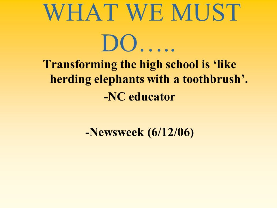 WHAT WE MUST DO….. Transforming the high school is 'like herding elephants with a toothbrush'. -NC educator.