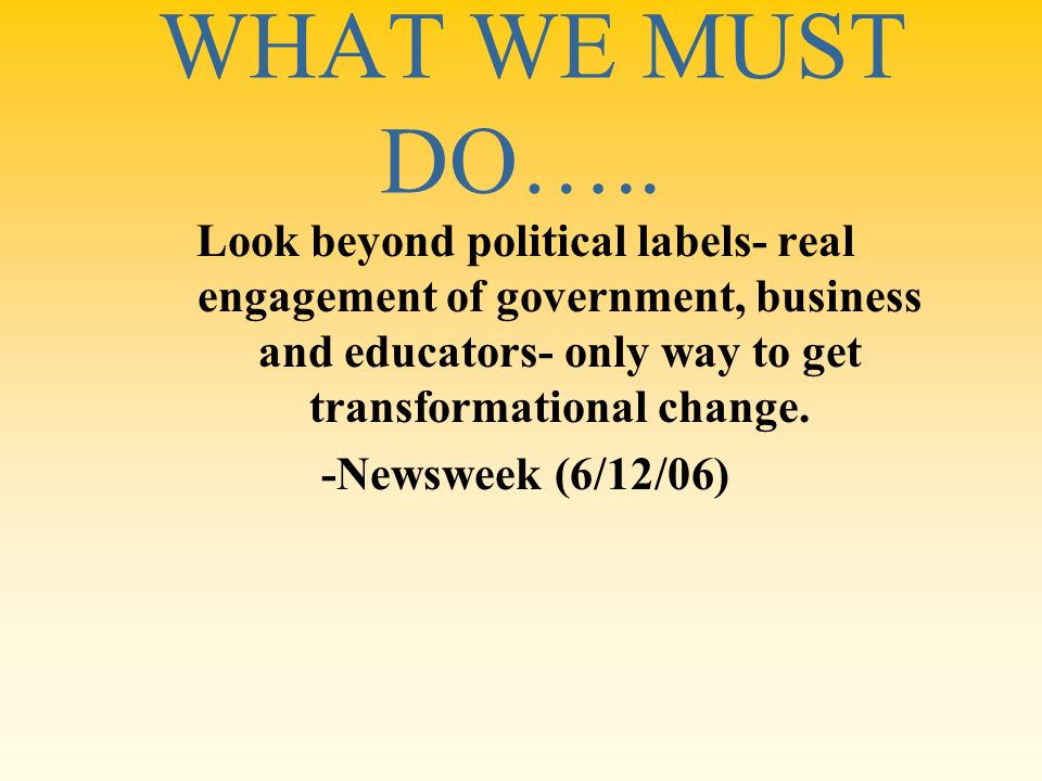 WHAT WE MUST DO….. Look beyond political labels- real engagement of government, business and educators- only way to get transformational change.