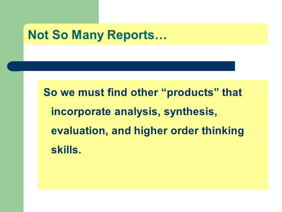 Not So Many Reports… So we must find other products that incorporate analysis, synthesis, evaluation, and higher order thinking skills.
