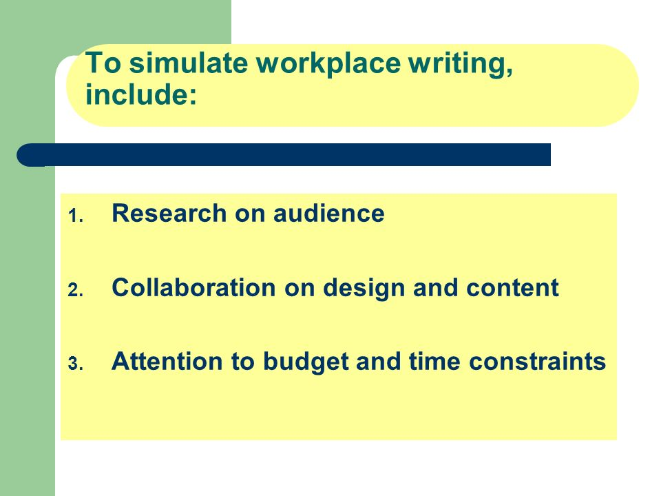 To simulate workplace writing, include: