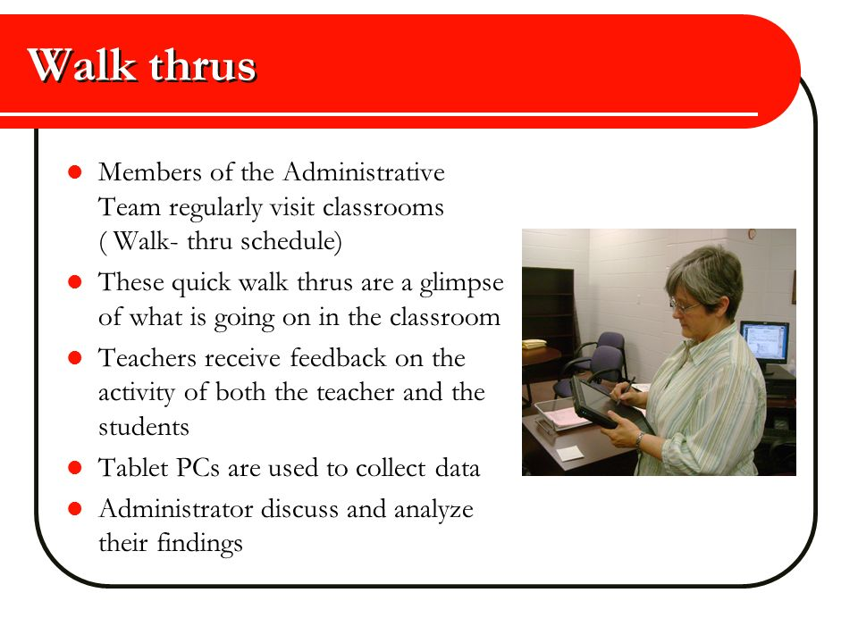 Walk thrus Members of the Administrative Team regularly visit classrooms ( Walk- thru schedule)