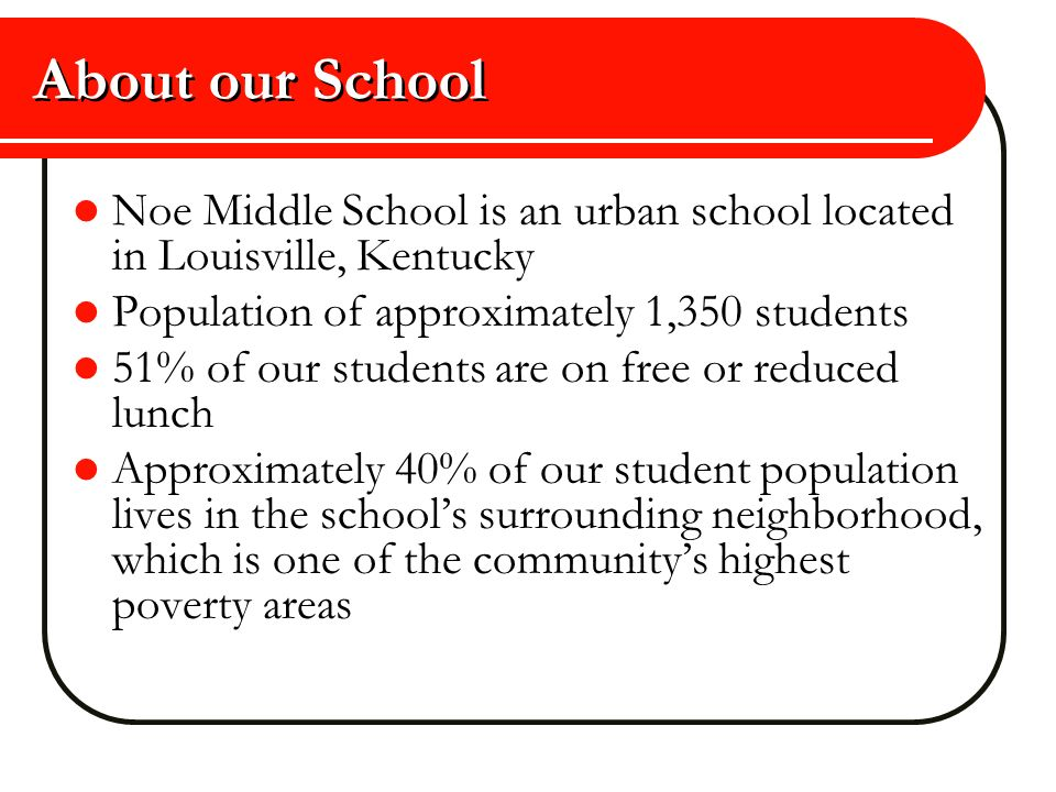 About our School Noe Middle School is an urban school located in Louisville, Kentucky. Population of approximately 1,350 students.