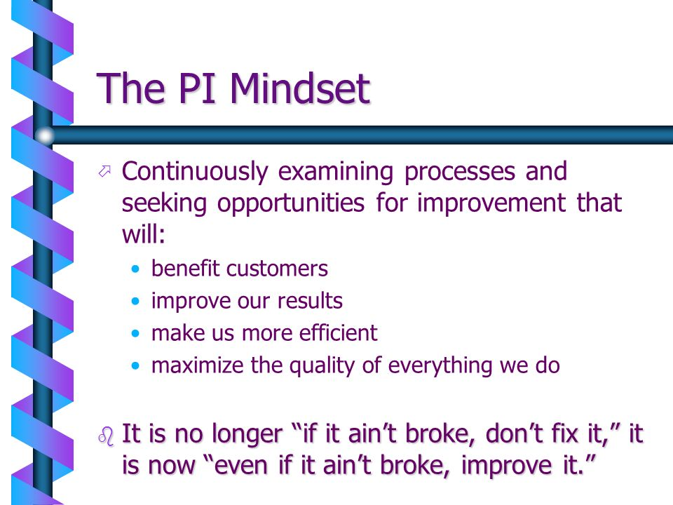 The PI Mindset Continuously examining processes and seeking opportunities for improvement that will: