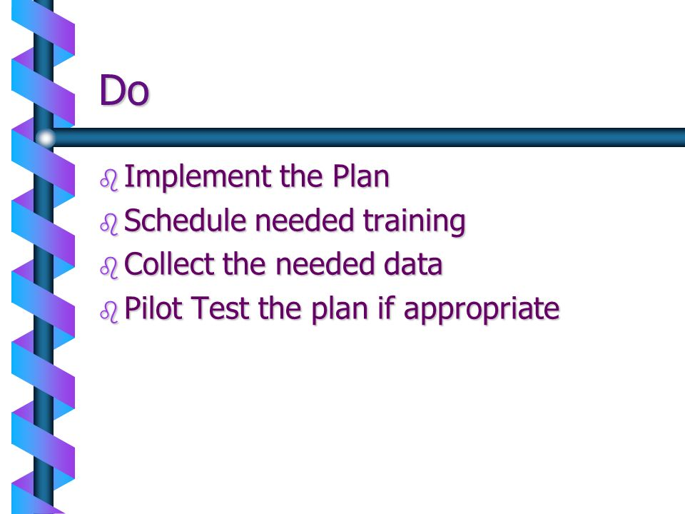 Do Implement the Plan Schedule needed training Collect the needed data