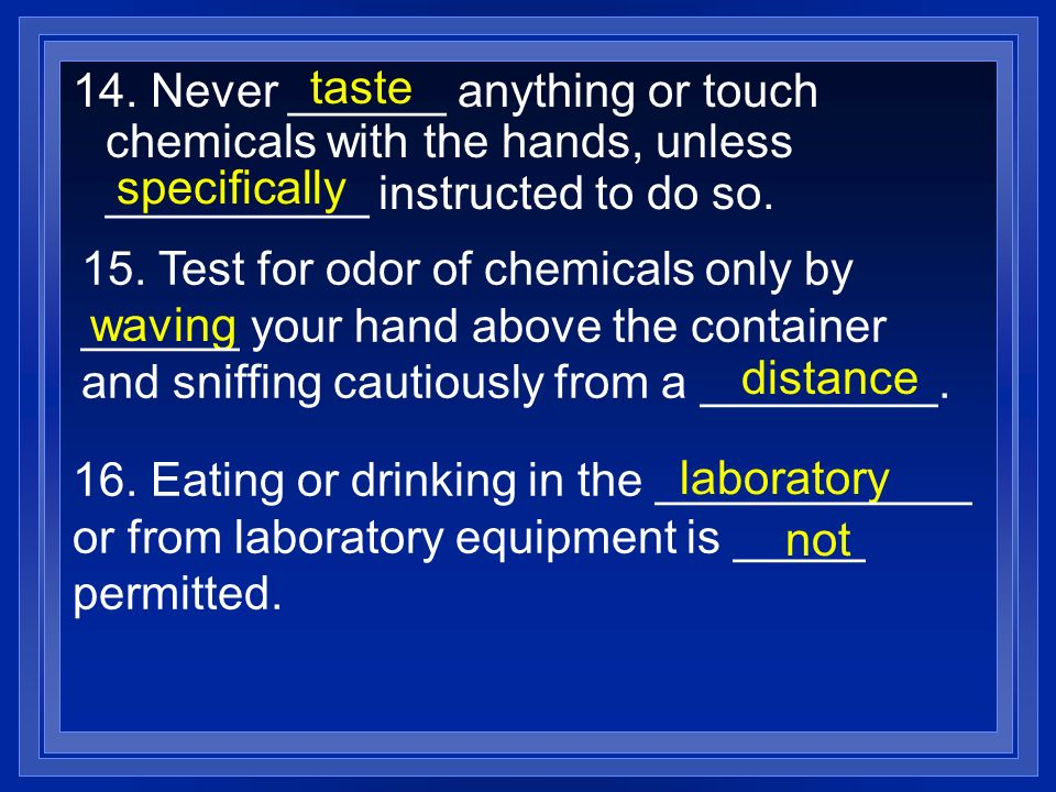 taste 14. Never ______ anything or touch chemicals with the hands, unless __________ instructed to do so.