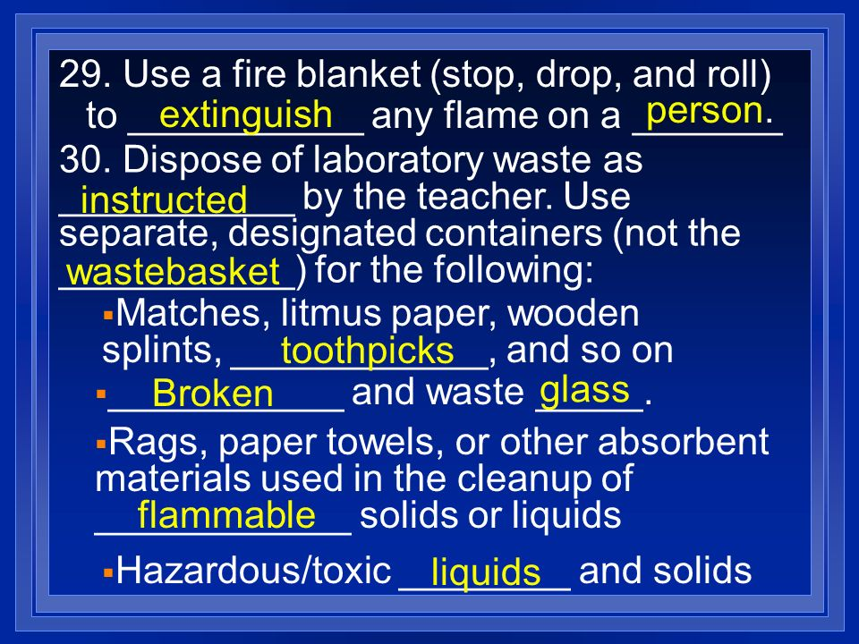 29. Use a fire blanket (stop, drop, and roll) to ___________ any flame on a _______