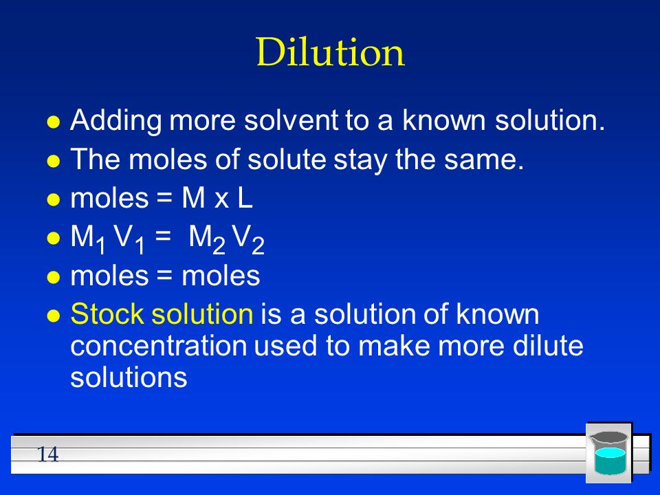 Dilution Adding more solvent to a known solution.
