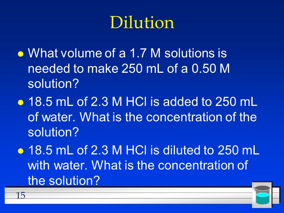 Dilution What volume of a 1.7 M solutions is needed to make 250 mL of a 0.50 M solution