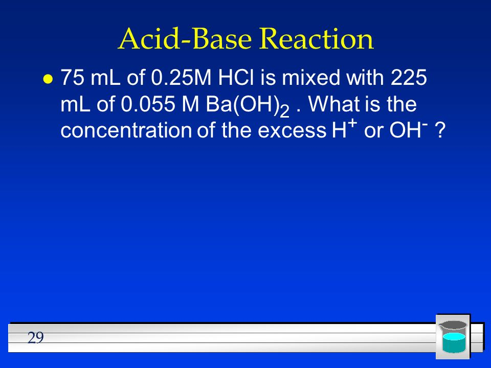 Acid-Base Reaction 75 mL of 0.25M HCl is mixed with 225 mL of M Ba(OH)2 .