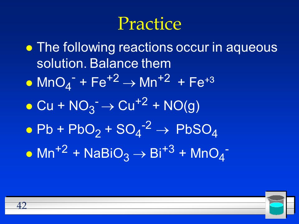 Practice The following reactions occur in aqueous solution. Balance them. MnO4- + Fe+2 ® Mn+2 + Fe+3.