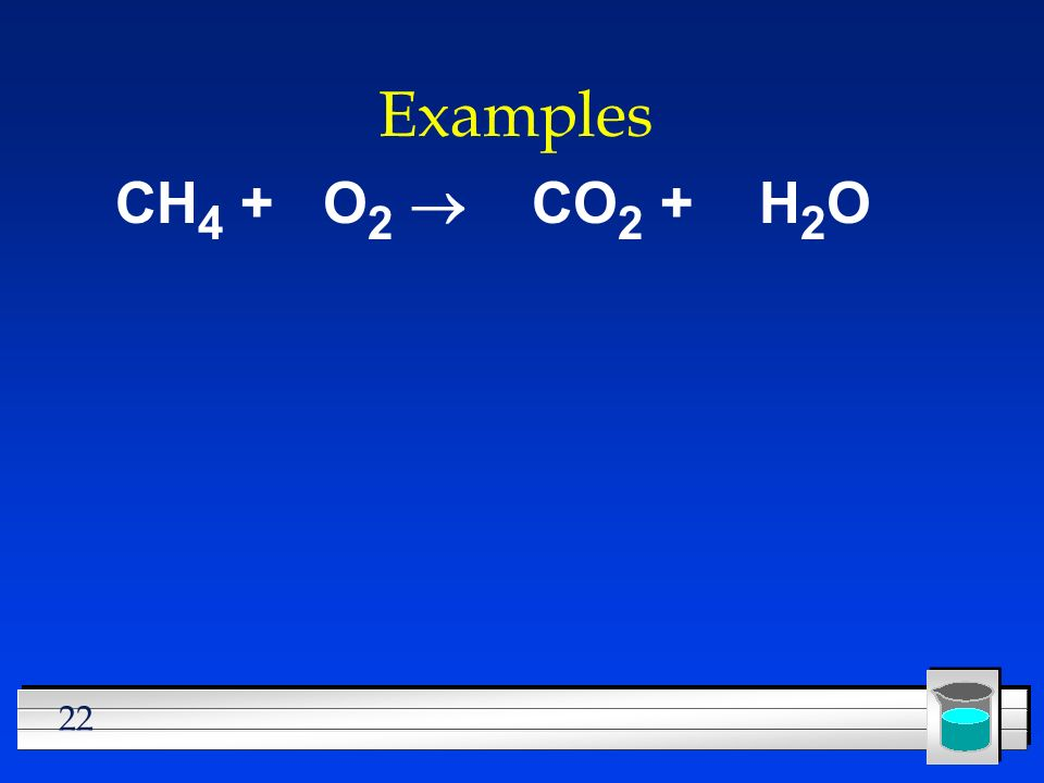 Examples CH4 + O2 ® CO2 + H2O