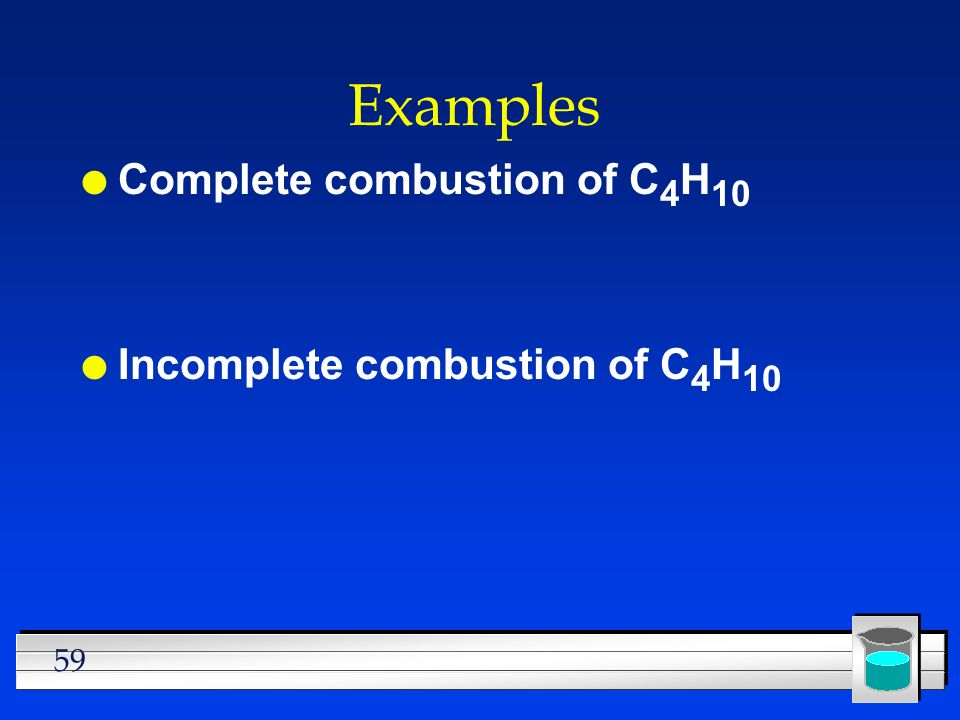 Examples Complete combustion of C4H10 Incomplete combustion of C4H10